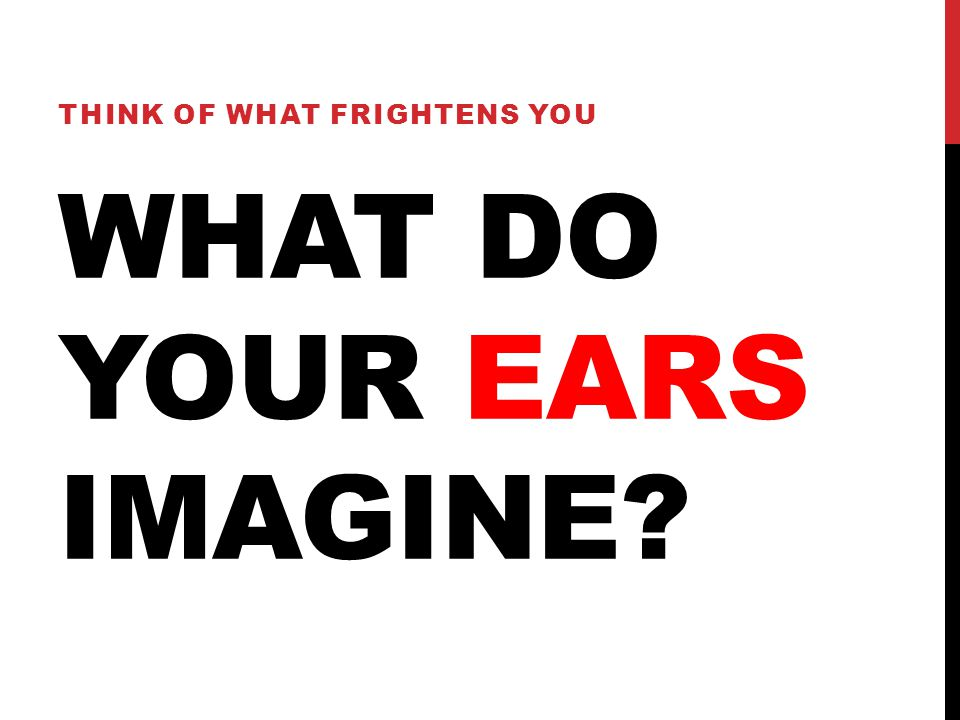 WHAT DO YOUR EARS IMAGINE? THINK OF WHAT FRIGHTENS YOU