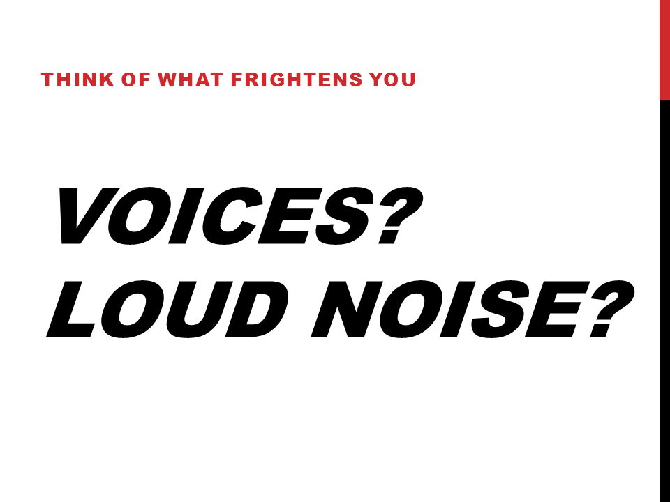 VOICES LOUD NOISE THINK OF WHAT FRIGHTENS YOU