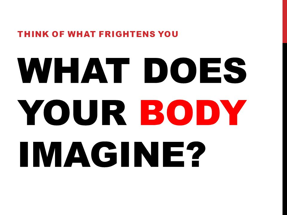 WHAT DOES YOUR BODY IMAGINE THINK OF WHAT FRIGHTENS YOU