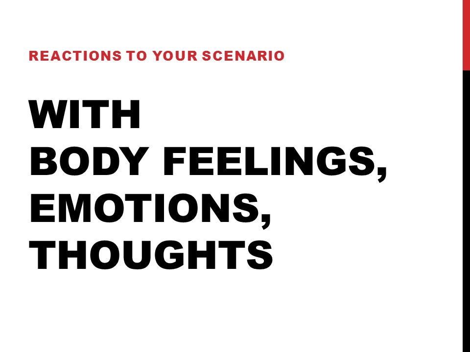WITH BODY FEELINGS, EMOTIONS, THOUGHTS REACTIONS TO YOUR SCENARIO