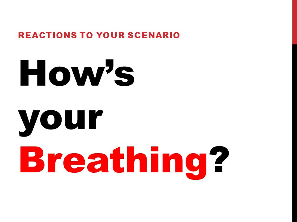 How's your Breathing? REACTIONS TO YOUR SCENARIO