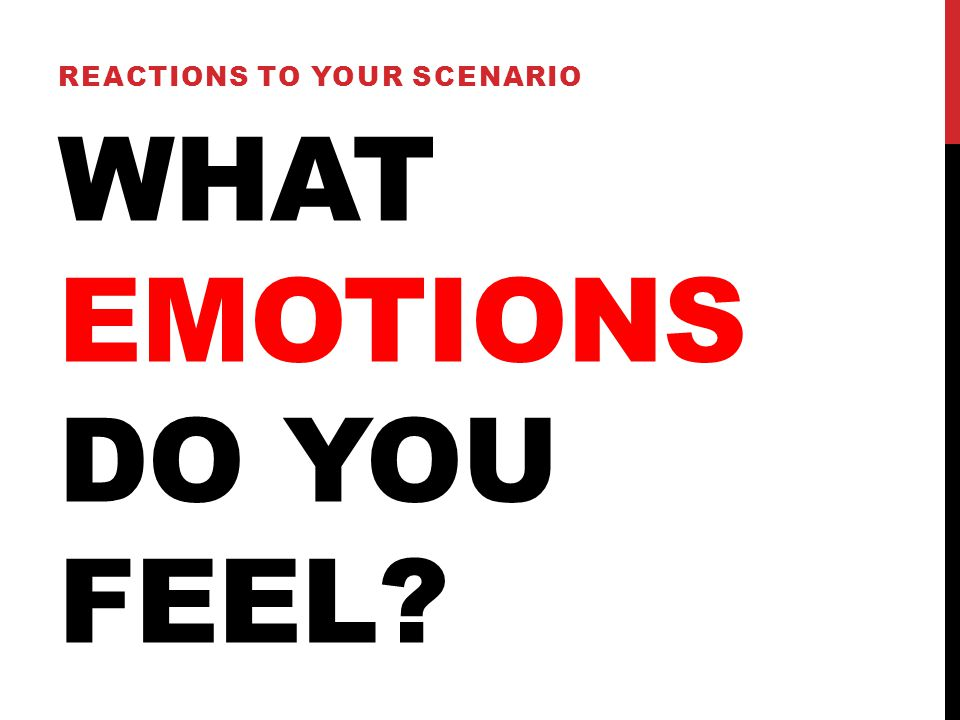 WHAT EMOTIONS DO YOU FEEL REACTIONS TO YOUR SCENARIO