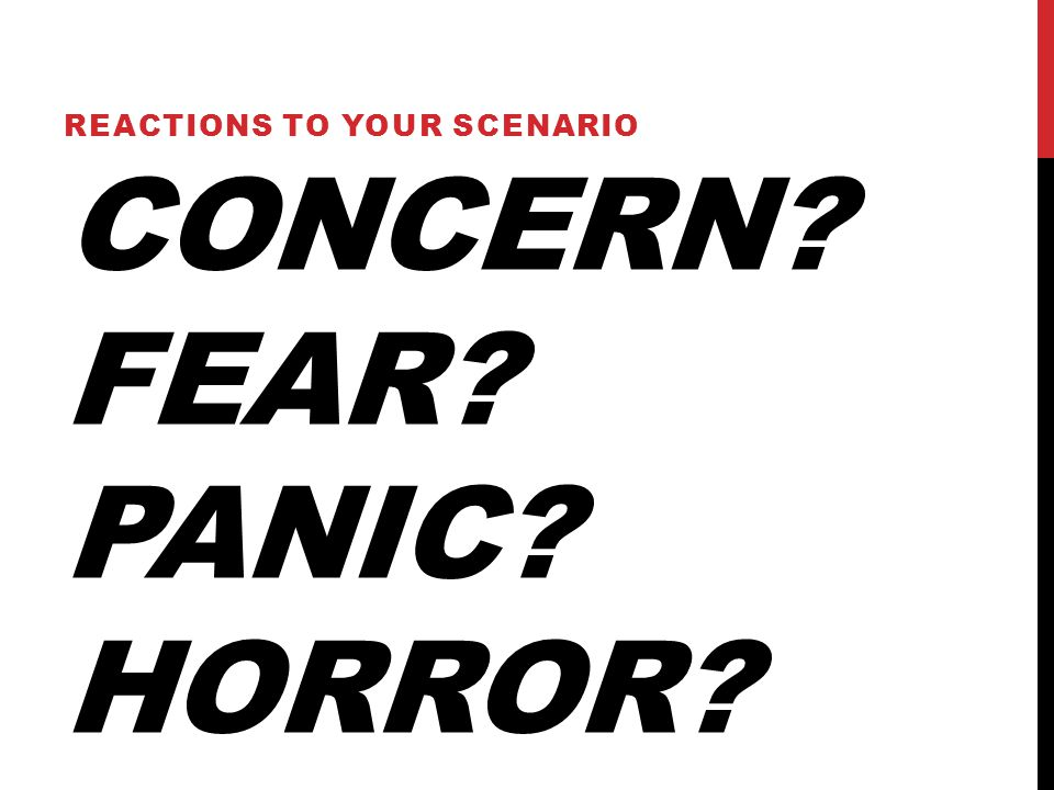 CONCERN? FEAR? PANIC? HORROR? REACTIONS TO YOUR SCENARIO