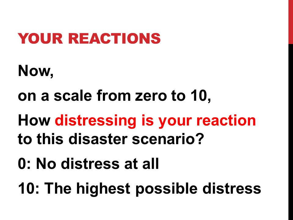 YOUR REACTIONS Now, on a scale from zero to 10, How distressing is your reaction to this disaster scenario? 0: No distress at all 10: The highest poss