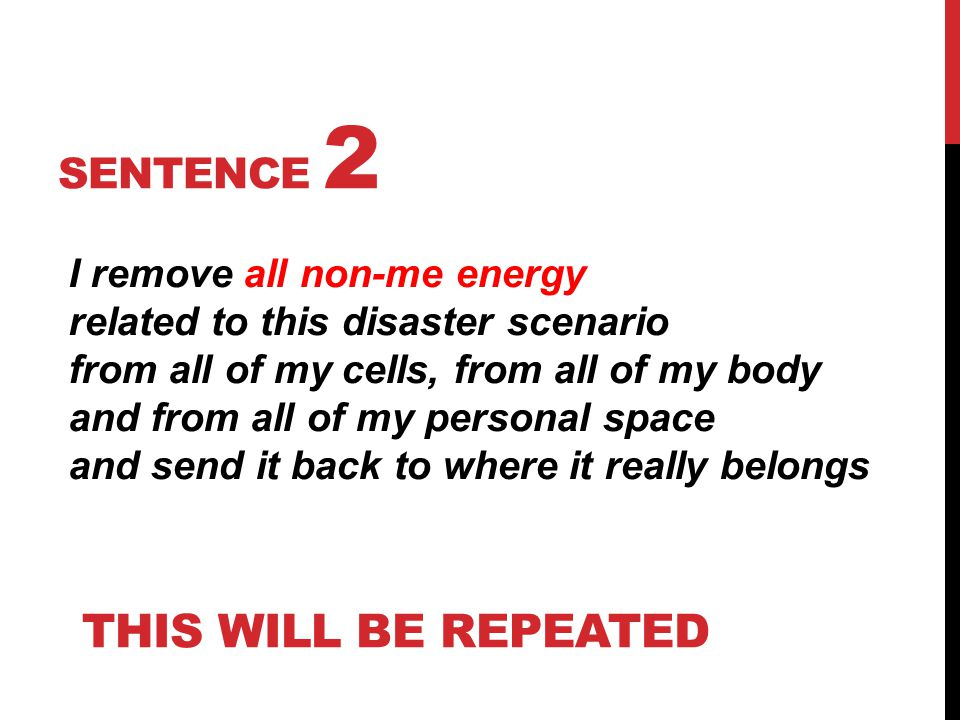 SENTENCE 2 I remove all non-me energy related to this disaster scenario from all of my cells, from all of my body and from all of my personal space and send it back to where it really belongs THIS WILL BE REPEATED