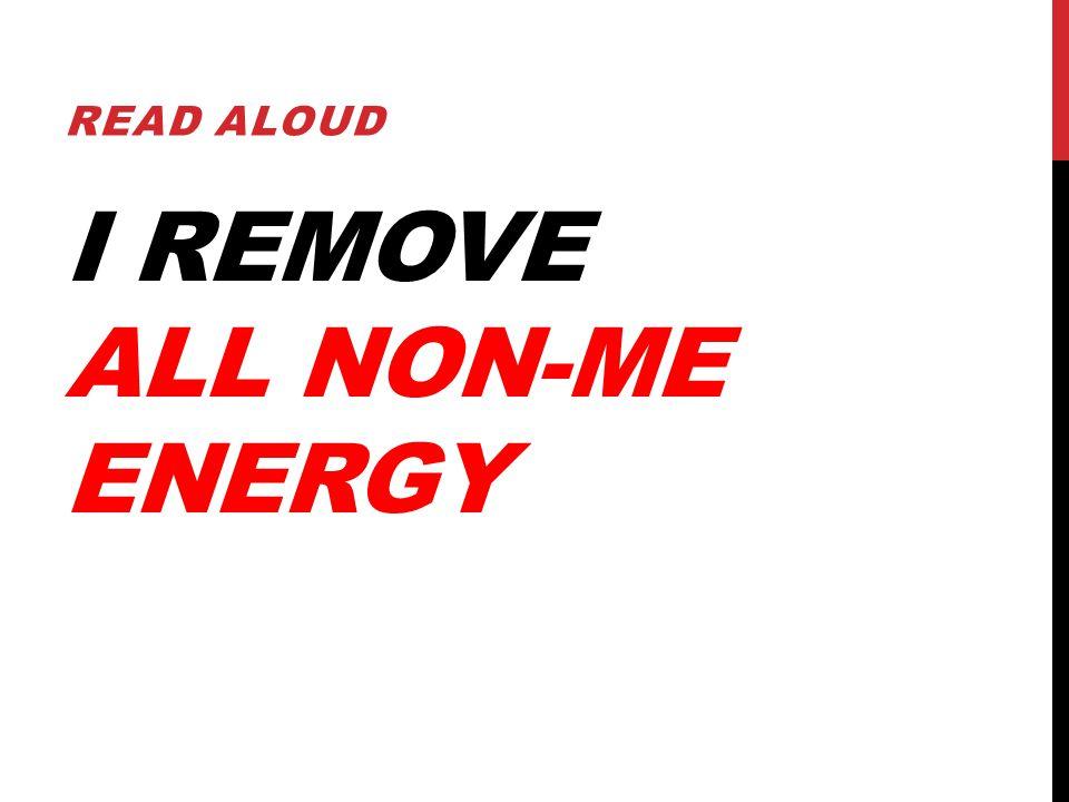 I REMOVE ALL NON-ME ENERGY READ ALOUD