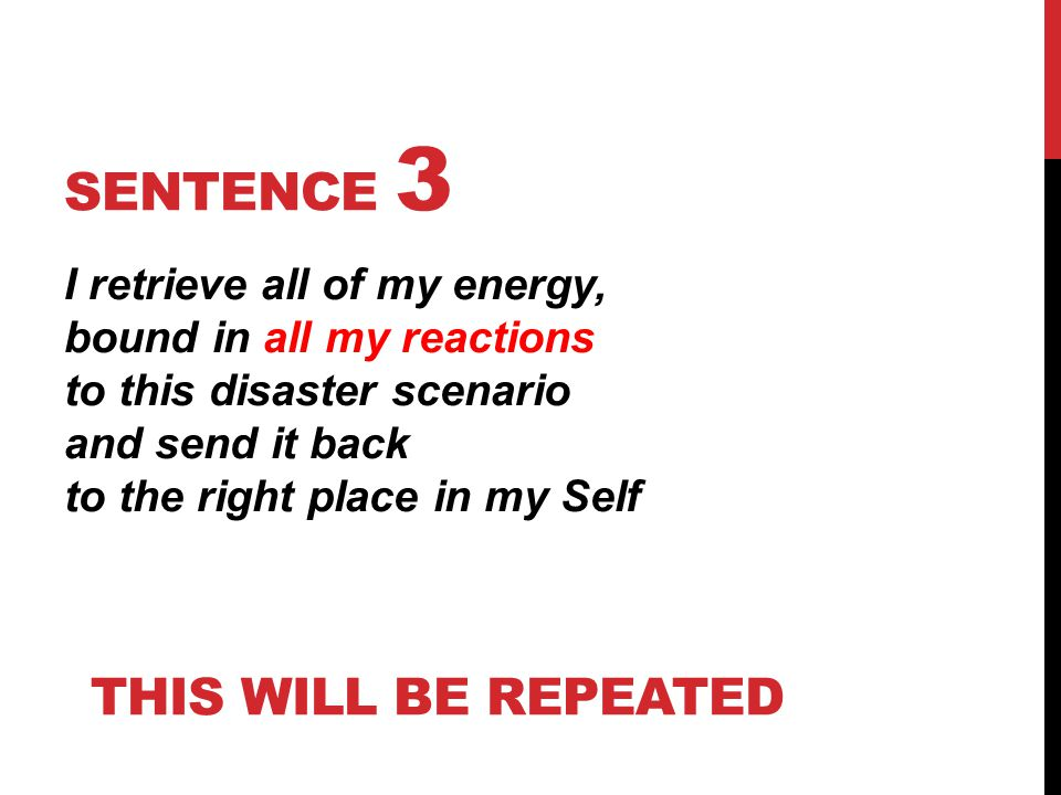 SENTENCE 3 I retrieve all of my energy, bound in all my reactions to this disaster scenario and send it back to the right place in my Self THIS WILL B