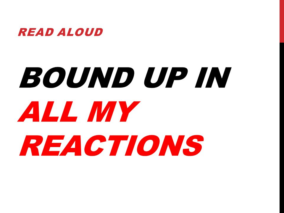 BOUND UP IN ALL MY REACTIONS READ ALOUD