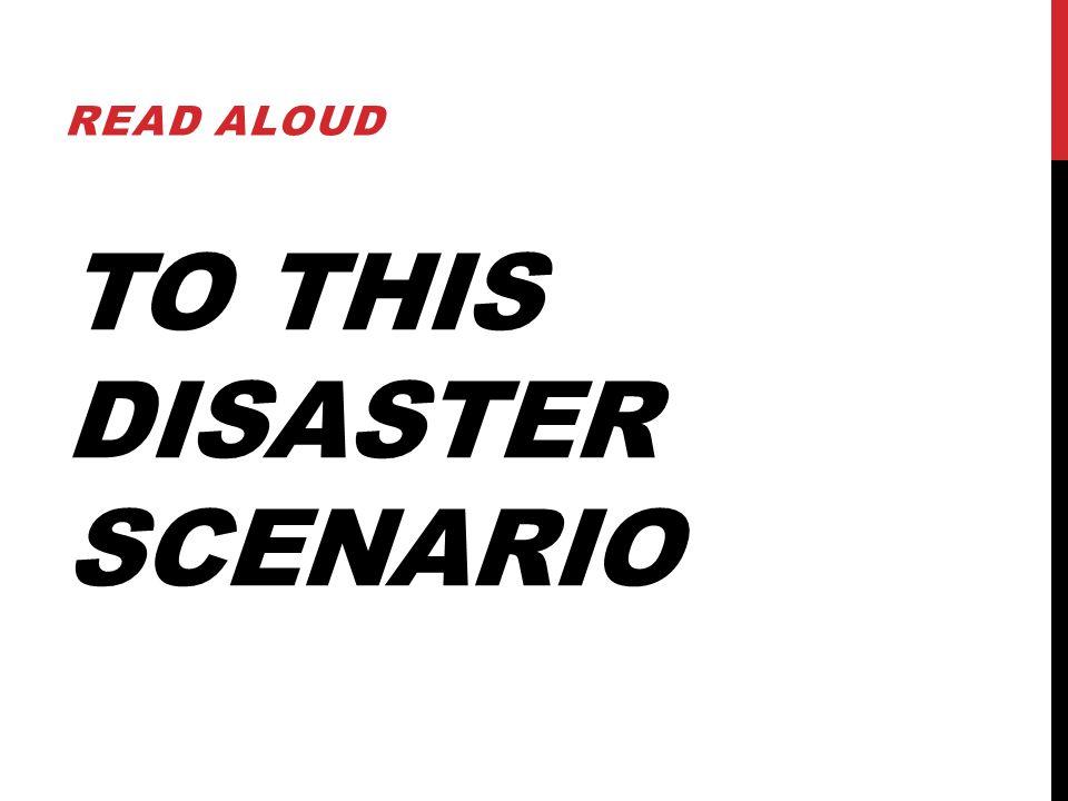 TO THIS DISASTER SCENARIO READ ALOUD