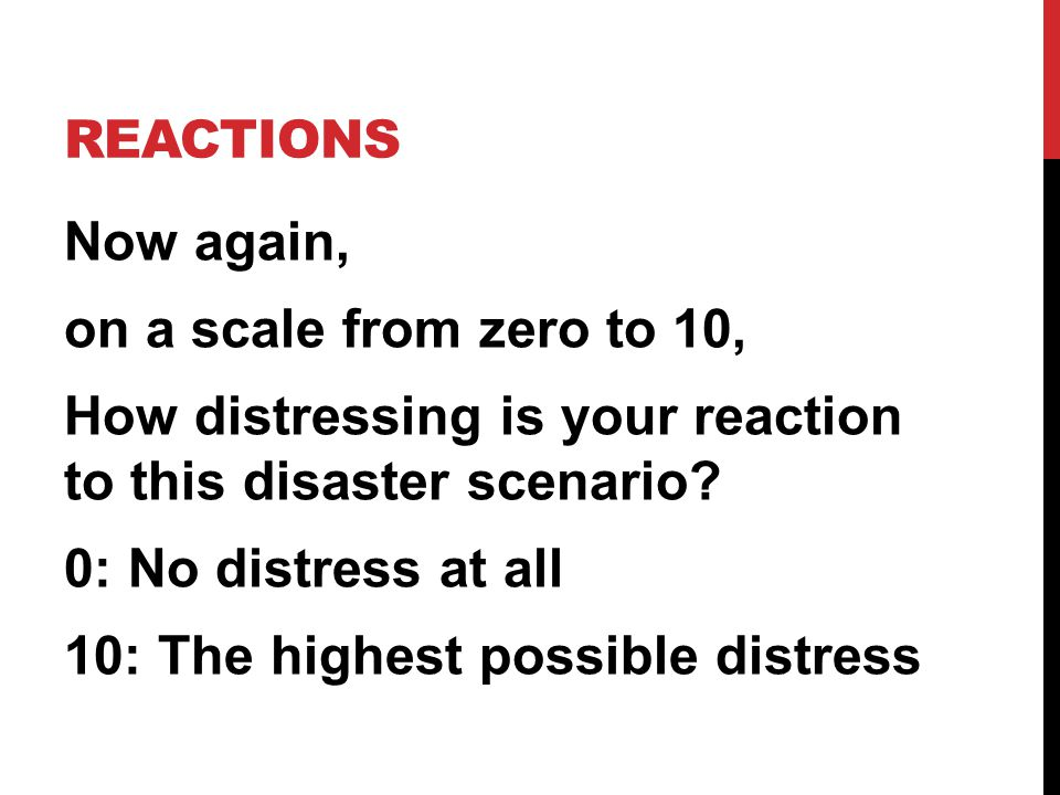 REACTIONS Now again, on a scale from zero to 10, How distressing is your reaction to this disaster scenario.