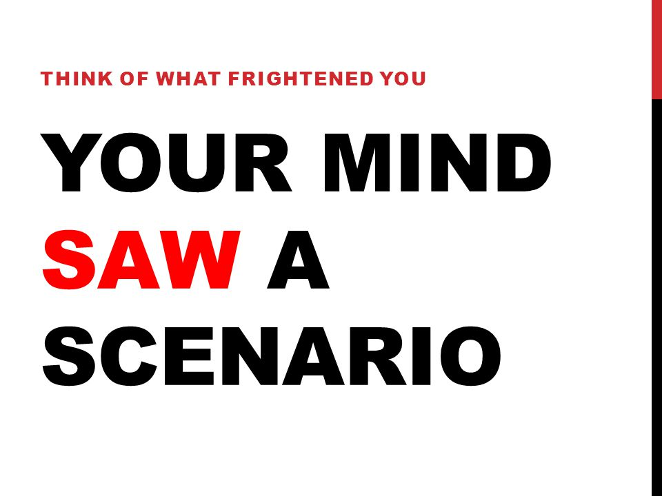 YOUR MIND SAW A SCENARIO THINK OF WHAT FRIGHTENED YOU