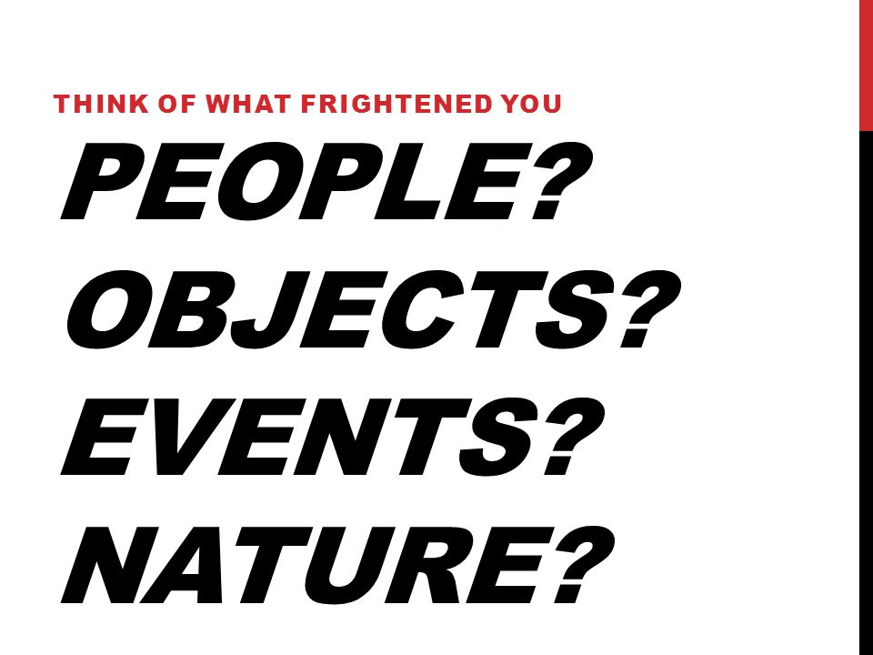 PEOPLE OBJECTS EVENTS NATURE THINK OF WHAT FRIGHTENED YOU