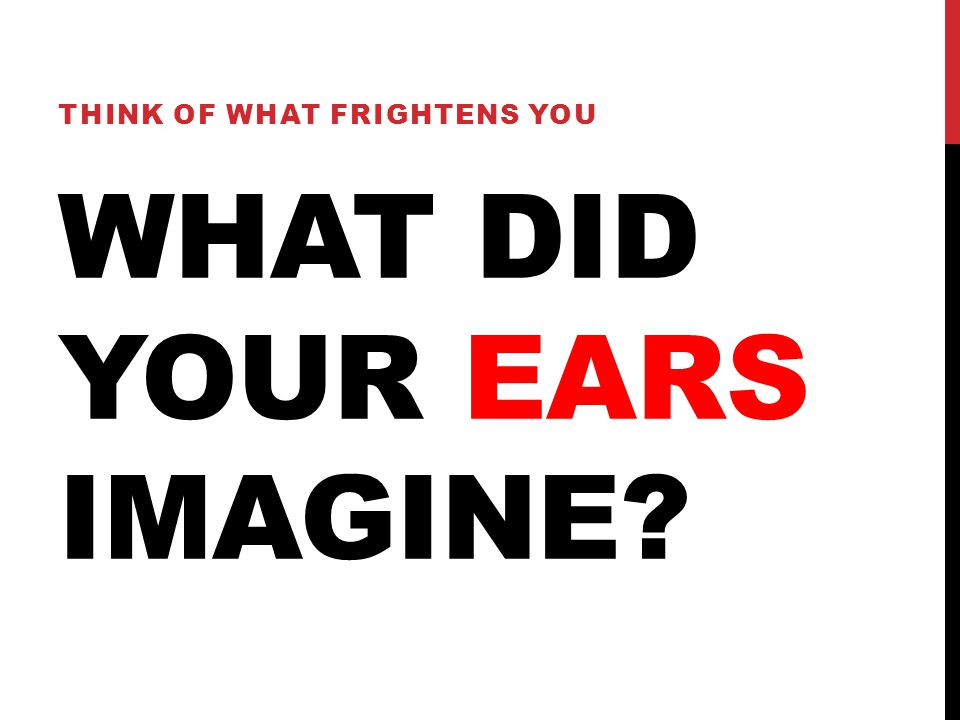 WHAT DID YOUR EARS IMAGINE? THINK OF WHAT FRIGHTENS YOU