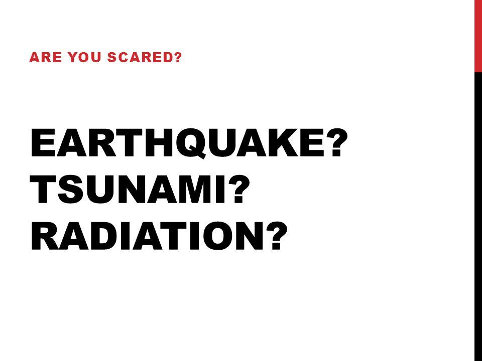 EARTHQUAKE TSUNAMI RADIATION ARE YOU SCARED
