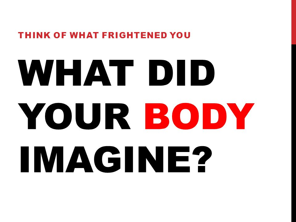 WHAT DID YOUR BODY IMAGINE? THINK OF WHAT FRIGHTENED YOU
