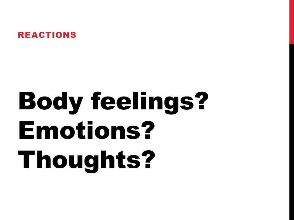Body feelings? Emotions? Thoughts? REACTIONS