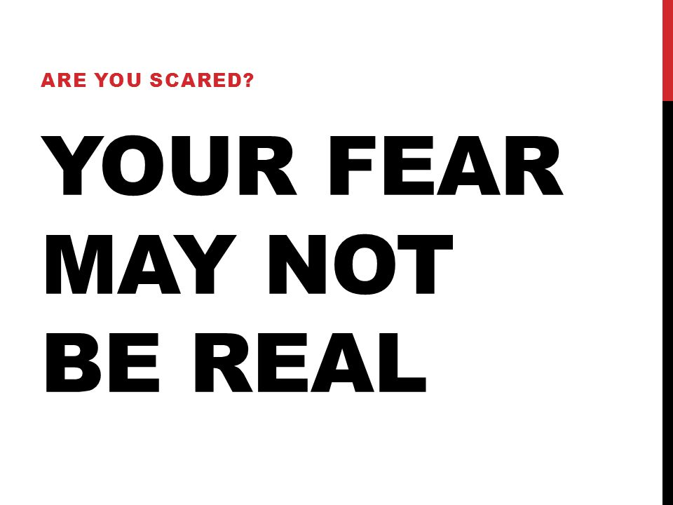 YOUR FEAR MAY NOT BE REAL ARE YOU SCARED?