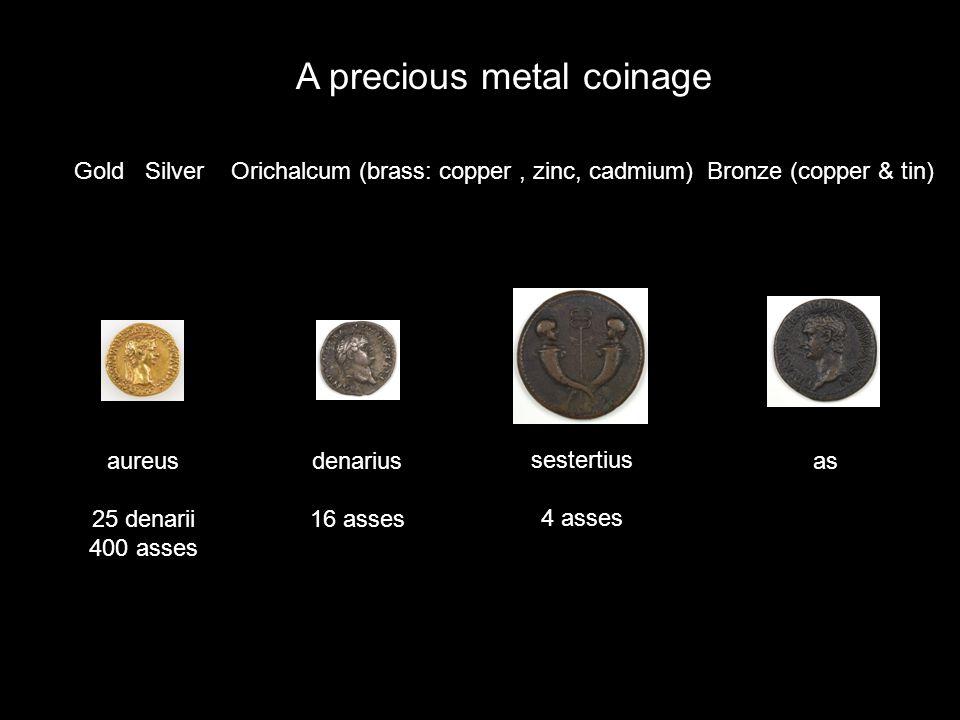 A precious metal coinage Gold Silver Orichalcum (brass: copper, zinc, cadmium) Bronze (copper & tin) aureus 25 denarii 400 asses denarius 16 asses as sestertius 4 asses