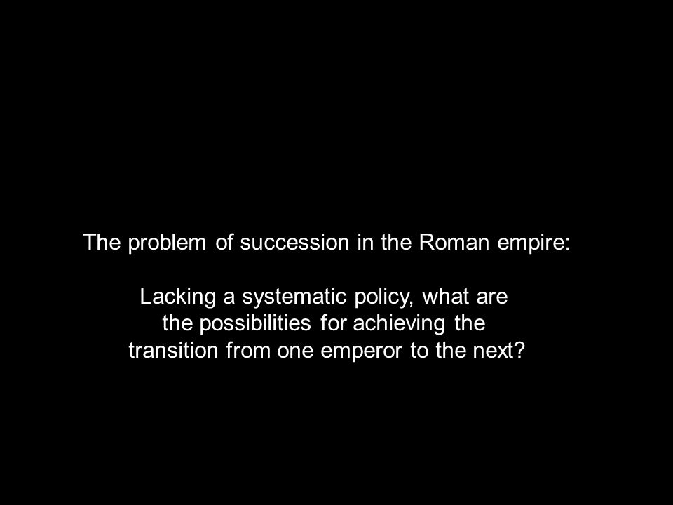 The problem of succession in the Roman empire: Lacking a systematic policy, what are the possibilities for achieving the transition from one emperor to the next?