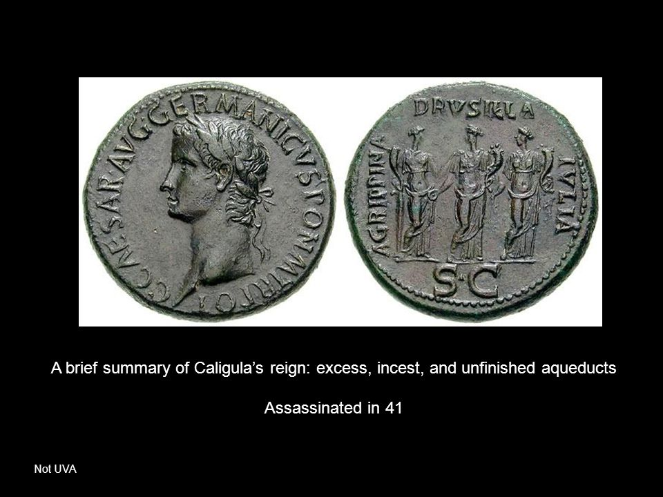 A brief summary of Caligula's reign: excess, incest, and unfinished aqueducts Assassinated in 41 Not UVA