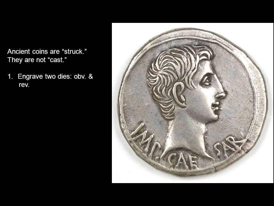 Ancient coins are struck. They are not cast. 1.Engrave two dies: obv.