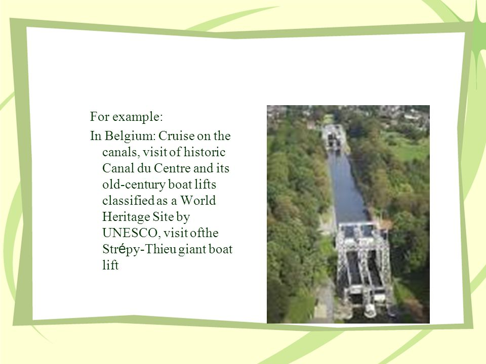 For example: In Belgium: Cruise on the canals, visit of historic Canal du Centre and its old-century boat lifts classified as a World Heritage Site by UNESCO, visit ofthe Str é py-Thieu giant boat lift