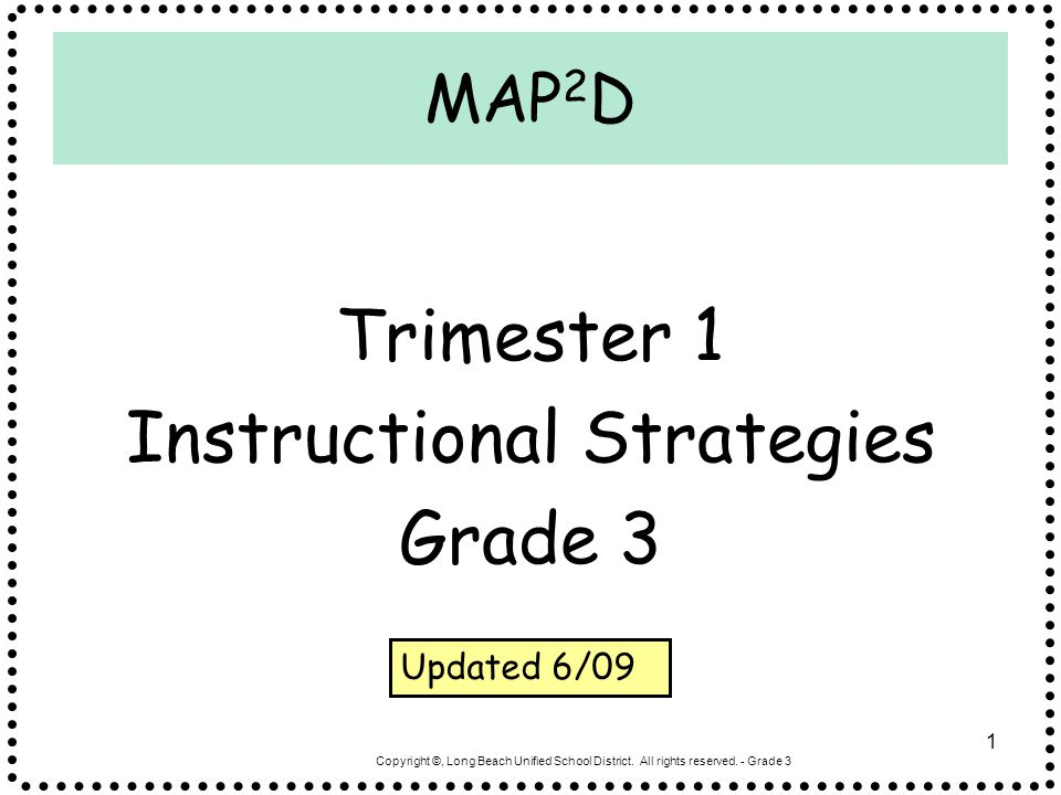 Copyright ©, Long Beach Unified School District. All rights reserved. - Grade 3 1 MAP 2 D Trimester 1 Instructional Strategies Grade 3 Updated 6/09