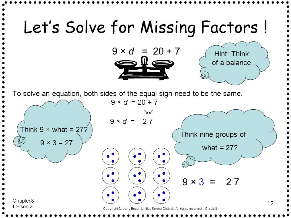 Copyright ©, Long Beach Unified School District. All rights reserved. - Grade 3 12 Let's Solve for Missing Factors ! To solve an equation, both sides