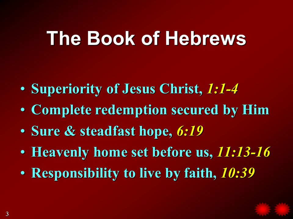 The Book of Hebrews Superiority of Jesus Christ, 1:1-4Superiority of Jesus Christ, 1:1-4 Complete redemption secured by HimComplete redemption secured by Him Sure & steadfast hope, 6:19Sure & steadfast hope, 6:19 Heavenly home set before us, 11:13-16Heavenly home set before us, 11:13-16 Responsibility to live by faith, 10:39Responsibility to live by faith, 10:39 3