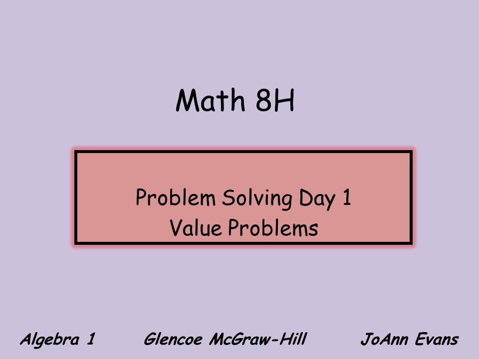 Math 8H Problem Solving Day 1 Value Problems Algebra 1 Glencoe McGraw-Hill JoAnn Evans