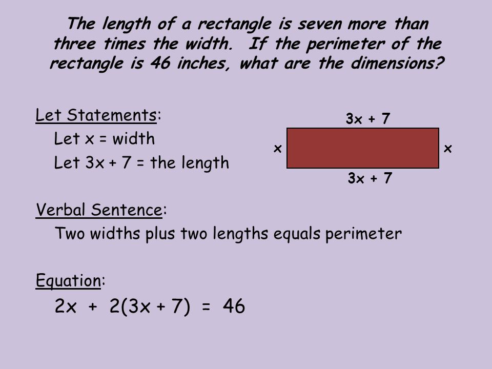 Solution: 2x + 2(3x + 7) = 46 2x + 6x + 14 = 46 8x + 14 = 46 - 14 - 14 8x = 32 x = 4 The width is 4 inches and the length is 19 inches.