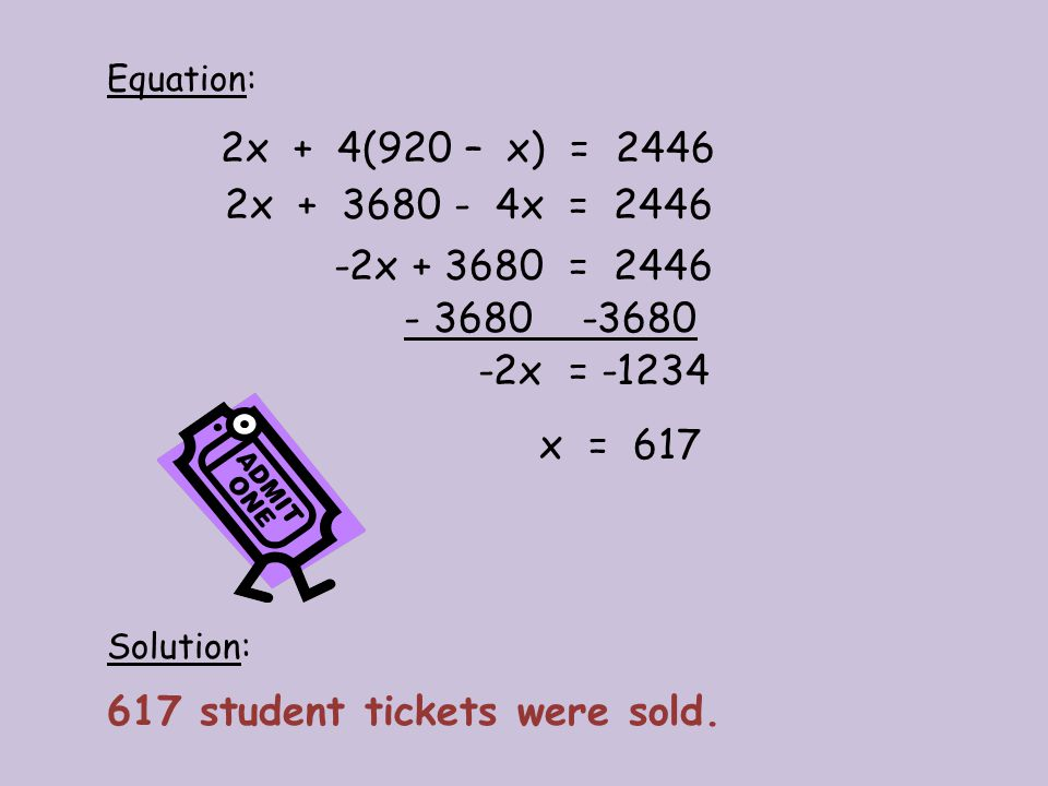 Solution: 2x + 4(920 – x) = 2446 Equation: 2x + 3680 - 4x = 2446 -2x + 3680 = 2446 - 3680 -3680 -2x = -1234 x = 617 617 student tickets were sold.