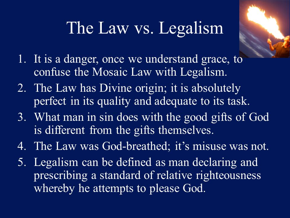 The Law vs. Legalism 1.It is a danger, once we understand grace, to confuse the Mosaic Law with Legalism. 2.The Law has Divine origin; it is absolutel