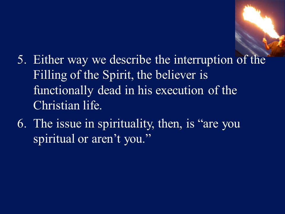 5.Either way we describe the interruption of the Filling of the Spirit, the believer is functionally dead in his execution of the Christian life.