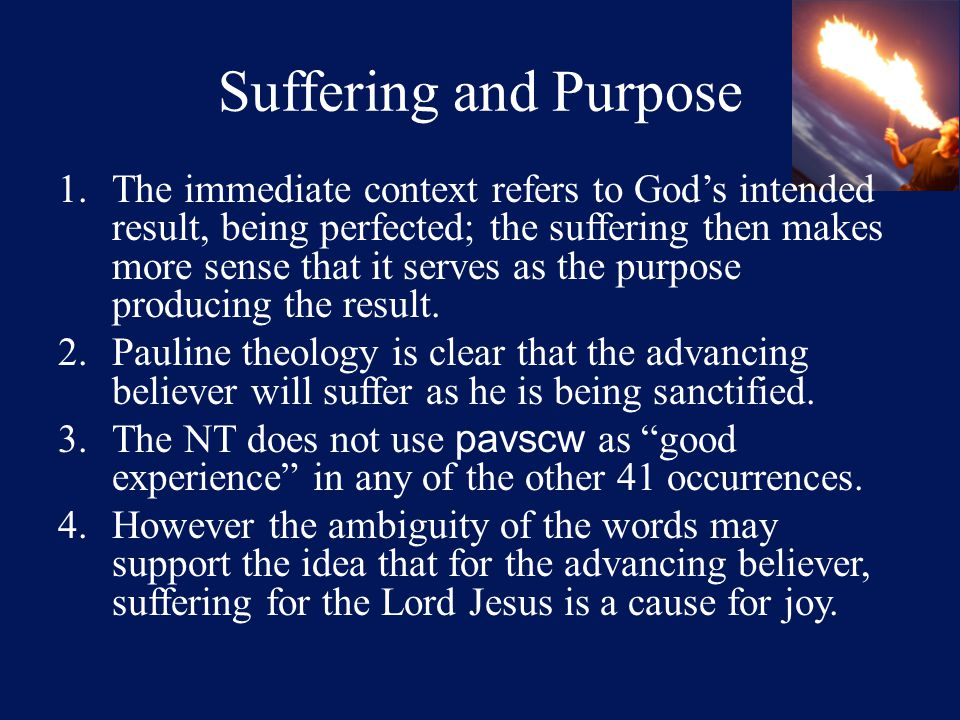Suffering and Purpose 1.The immediate context refers to God's intended result, being perfected; the suffering then makes more sense that it serves as the purpose producing the result.
