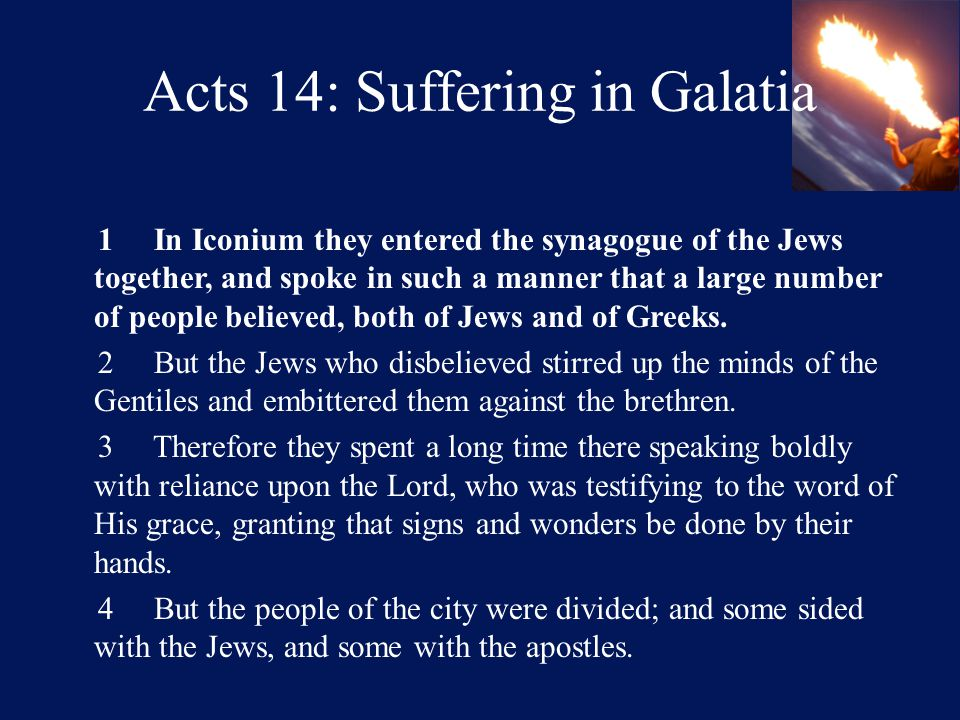 Acts 14: Suffering in Galatia 1 In Iconium they entered the synagogue of the Jews together, and spoke in such a manner that a large number of people believed, both of Jews and of Greeks.