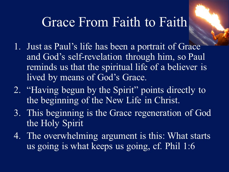 Grace From Faith to Faith 1.Just as Paul's life has been a portrait of Grace and God's self-revelation through him, so Paul reminds us that the spiritual life of a believer is lived by means of God's Grace.