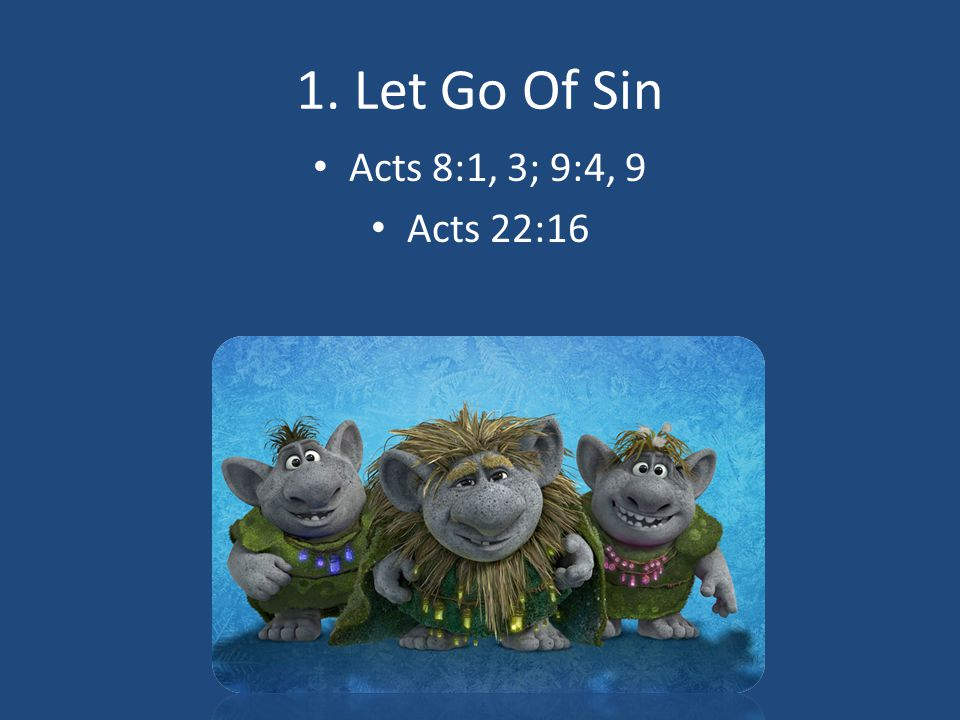 1. Let Go Of Sin Acts 8:1, 3; 9:4, 9 Acts 22:16