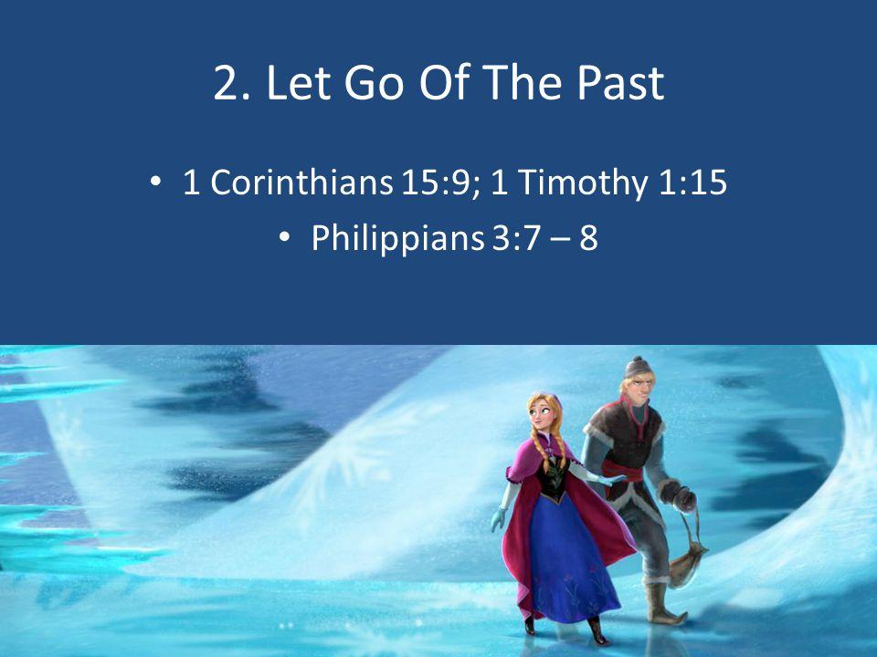 2. Let Go Of The Past 1 Corinthians 15:9; 1 Timothy 1:15 Philippians 3:7 – 8