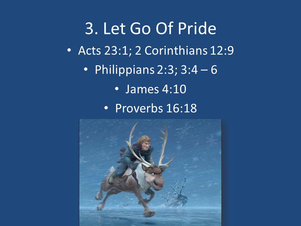 3. Let Go Of Pride Acts 23:1; 2 Corinthians 12:9 Philippians 2:3; 3:4 – 6 James 4:10 Proverbs 16:18