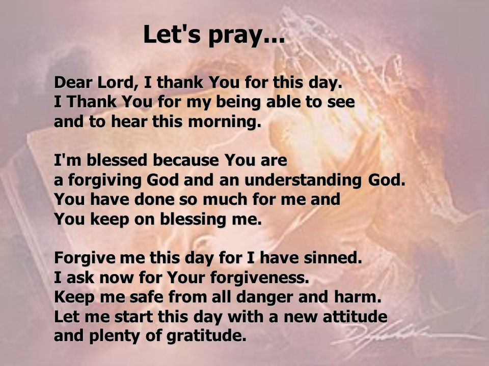 Let's pray... Dear Lord, I thank You for this day. I Thank You for my being able to see and to hear this morning. I'm blessed because You are a forgiv