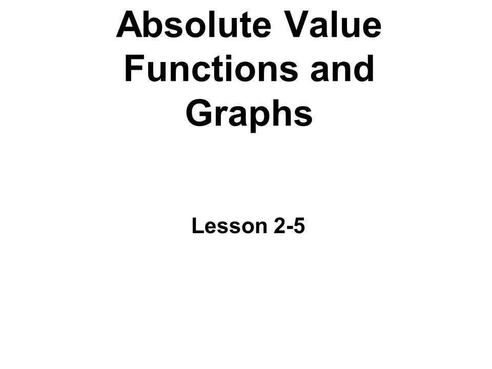 Absolute Value Functions and Graphs Lesson 2-5