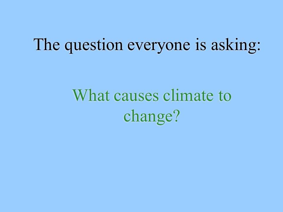 The question everyone is asking: What causes climate to change