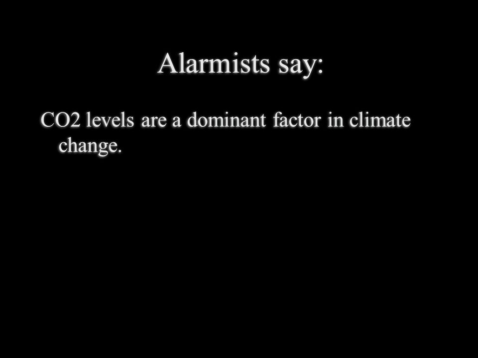 Alarmists say: CO2 levels are a dominant factor in climate change.
