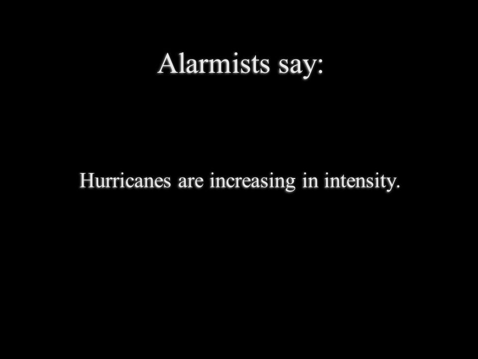 Alarmists say: Hurricanes are increasing in intensity.