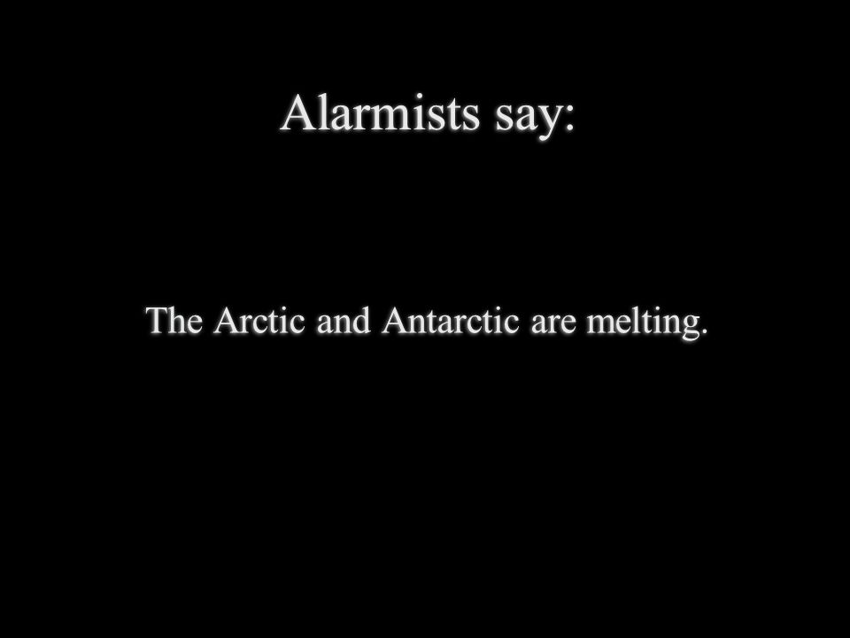 Alarmists say: The Arctic and Antarctic are melting.