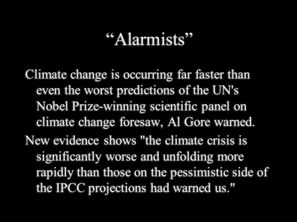 Alarmists Climate change is occurring far faster than even the worst predictions of the UN s Nobel Prize-winning scientific panel on climate change foresaw, Al Gore warned.