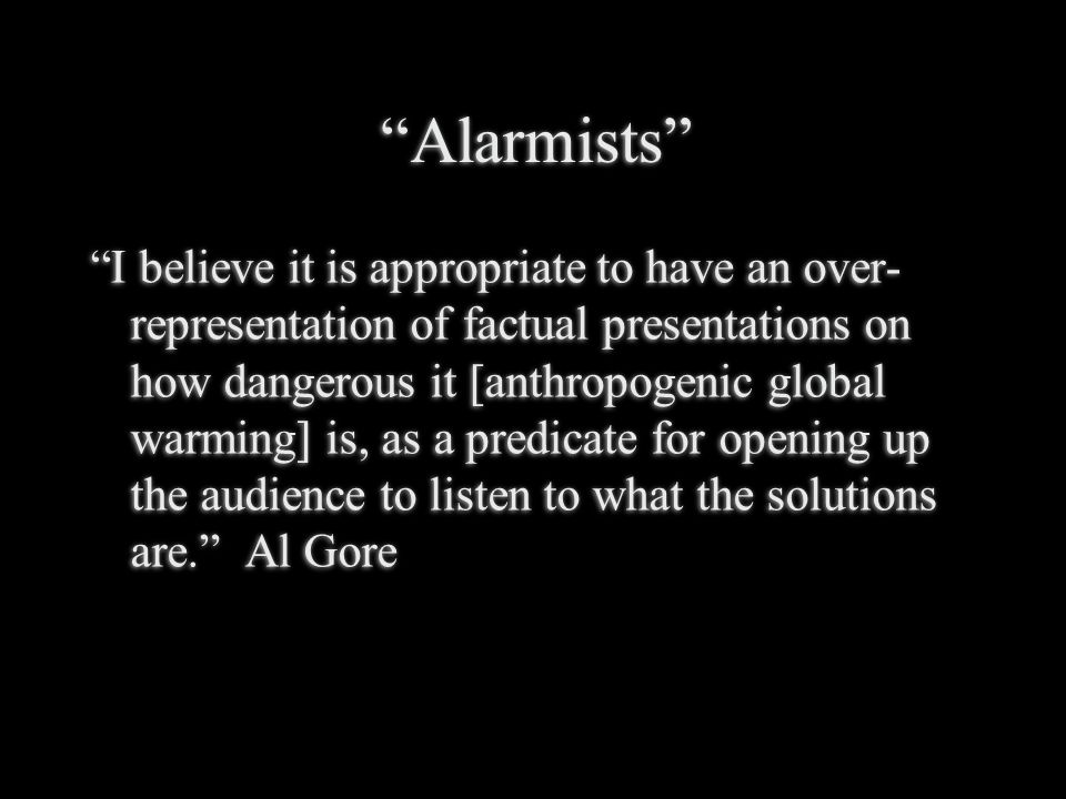 Alarmists I believe it is appropriate to have an over- representation of factual presentations on how dangerous it [anthropogenic global warming] is, as a predicate for opening up the audience to listen to what the solutions are. Al Gore