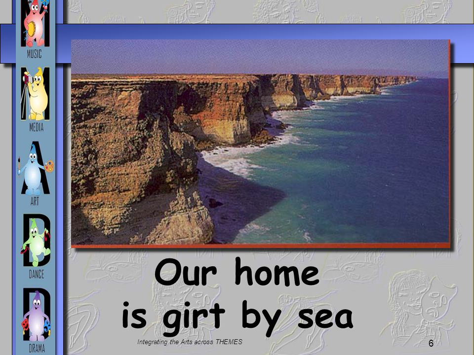 Integrating the Arts across THEMES 6 Our home is girt by sea