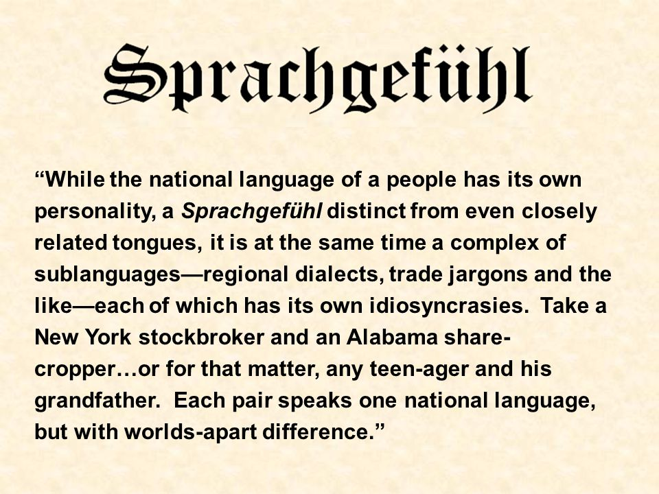 While the national language of a people has its own personality, a Sprachgefühl distinct from even closely related tongues, it is at the same time a complex of sublanguages—regional dialects, trade jargons and the like—each of which has its own idiosyncrasies.
